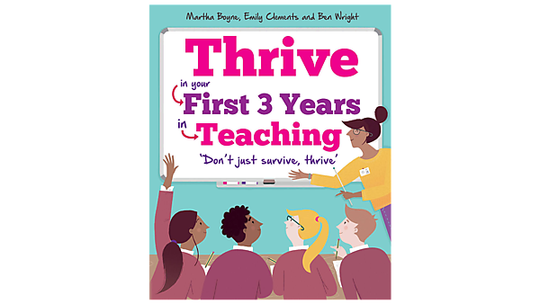 Thrive in your first years of teaching – Martha Boyne, Emily Clements, Ben Wright – Crown House Publishing (2018)