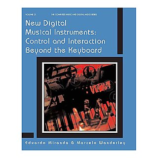 New Digital Music Instruments: Control and Interaction Beyond the Keyboard – Eduardo Miranda and Marcelo Wanderley