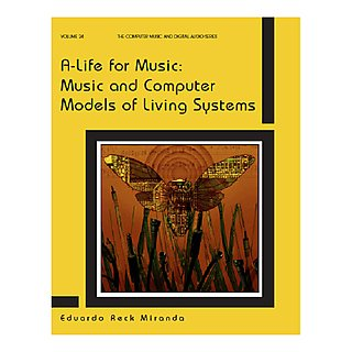 A-life for Music: Music and Computer Models of Living Systems – Eduardo Reck Miranda