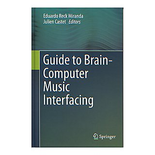 Guide to Brain-Computer Music Interfacing – Eduardo Reck Miranda and Julien Castet
