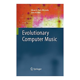 Evolutionary Computer Music – Eduardo Reck Miranda and John Al Biles